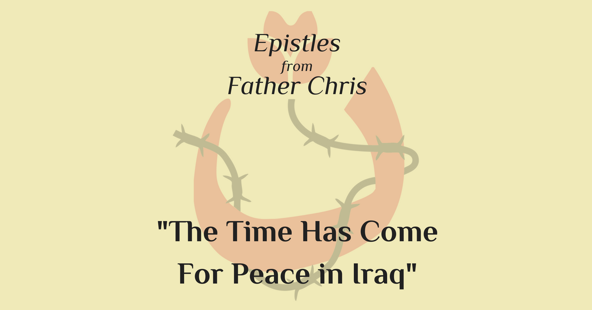 "Epistles from Father Chris: ""The Time Has Come for Peace in Iraq"""